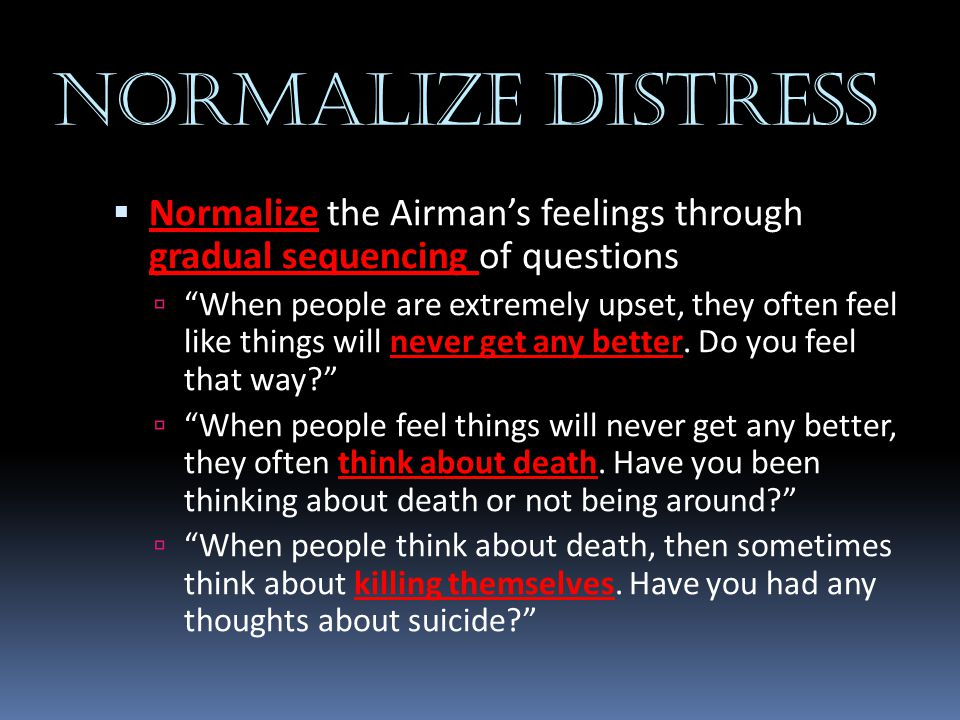 NORMALIZE DISTRESS Normalize the Airman's feelings through gradual sequencing of questions.