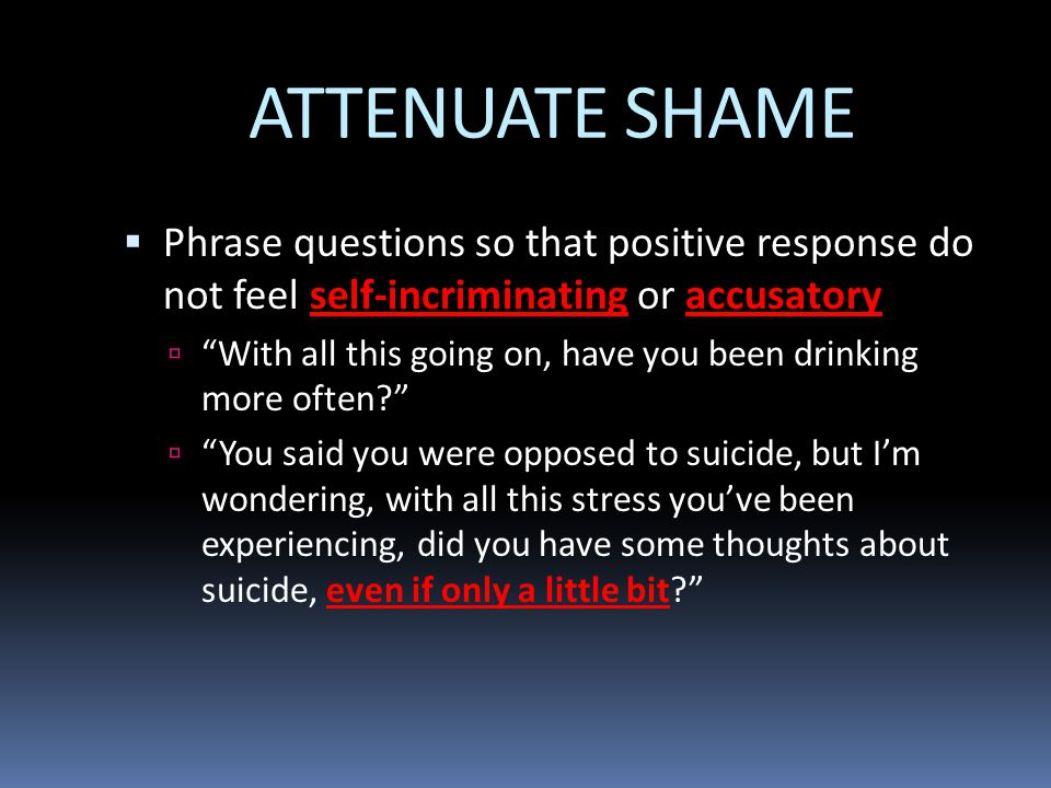 ATTENUATE SHAME Phrase questions so that positive response do not feel self-incriminating or accusatory.
