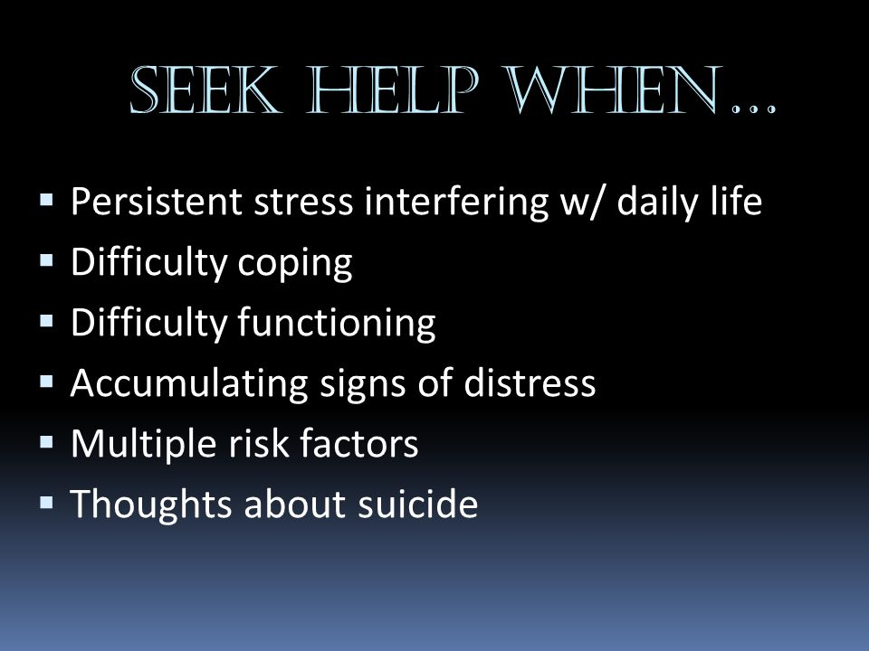 SEEK HELP WHEN… Persistent stress interfering w/ daily life