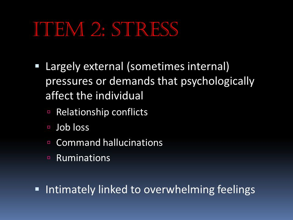 Item 2: Stress Largely external (sometimes internal) pressures or demands that psychologically affect the individual.