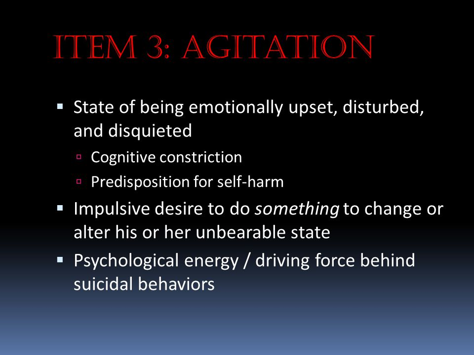 Item 3: Agitation State of being emotionally upset, disturbed, and disquieted. Cognitive constriction.