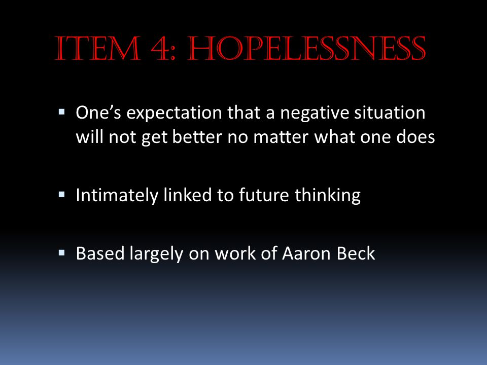 Item 4: Hopelessness One's expectation that a negative situation will not get better no matter what one does.