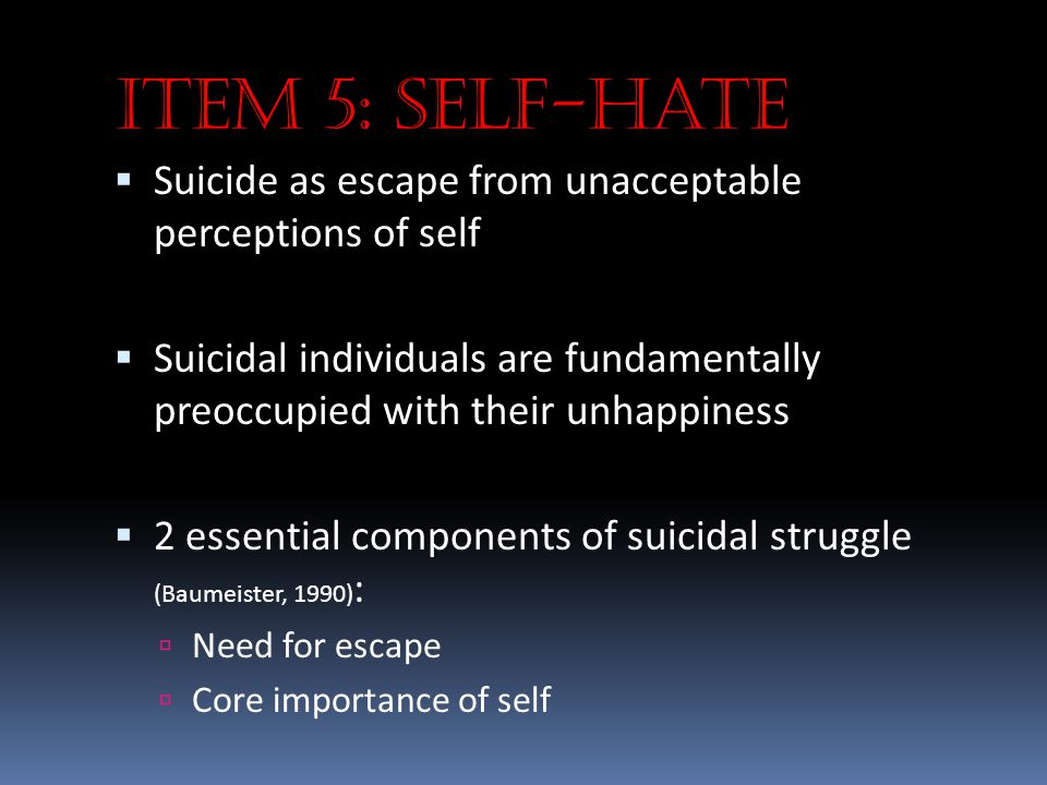 Item 5: Self-hate Suicide as escape from unacceptable perceptions of self.