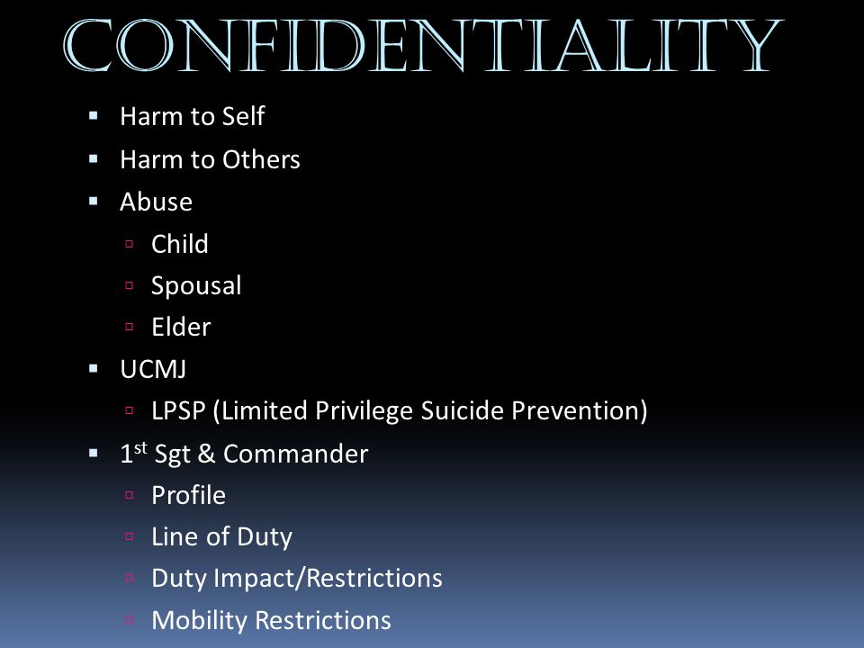 CONFIDENTIALITY Harm to Self Harm to Others Abuse Child Spousal Elder