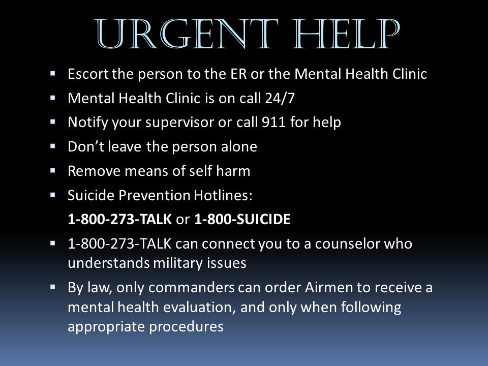 URGENT HELP Escort the person to the ER or the Mental Health Clinic