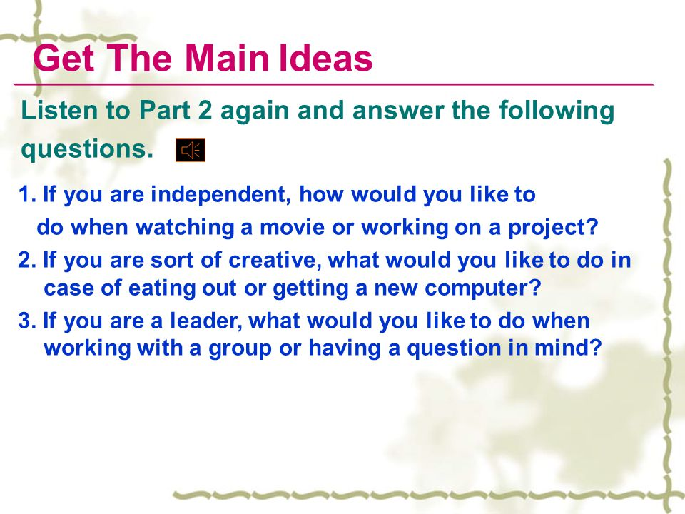 Get The Main Ideas Listen to Part 2 again and answer the following