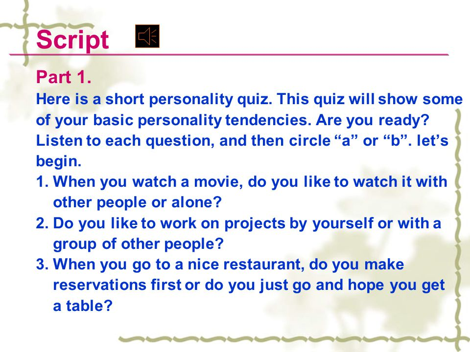 Script Part 1. Here is a short personality quiz. This quiz will show some. of your basic personality tendencies. Are you ready
