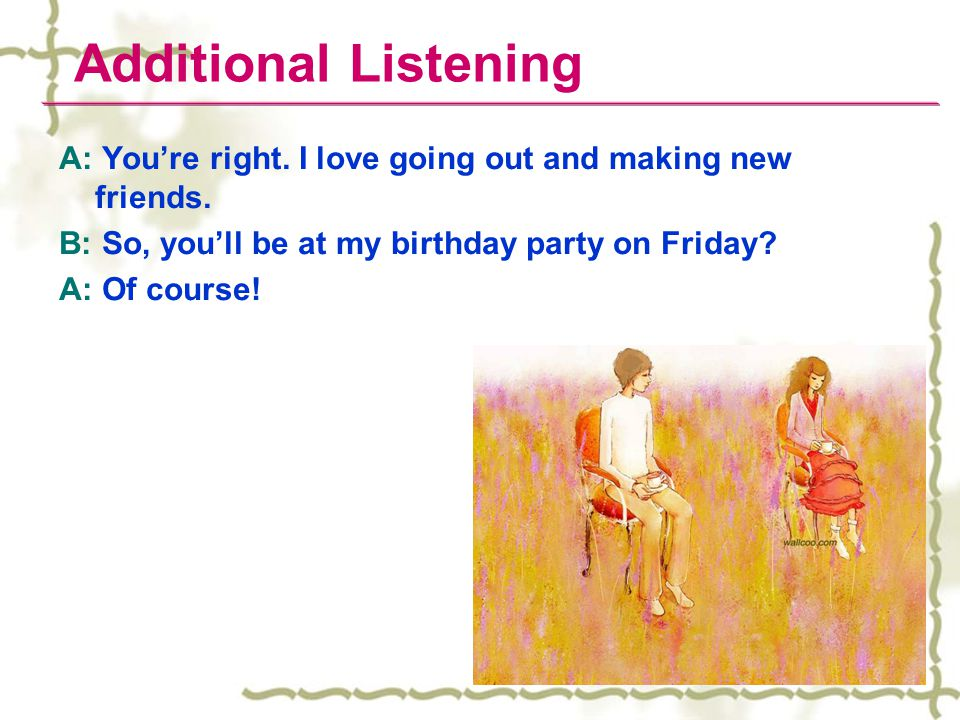 Additional Listening A: You're right. I love going out and making new friends. B: So, you'll be at my birthday party on Friday