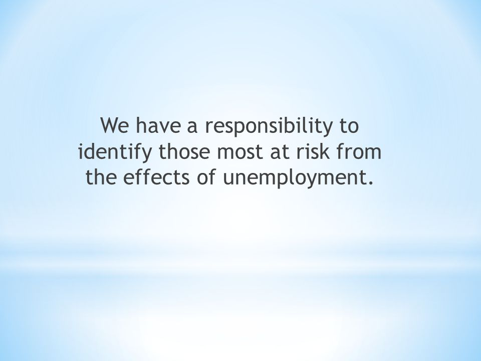 We have a responsibility to identify those most at risk from the effects of unemployment.