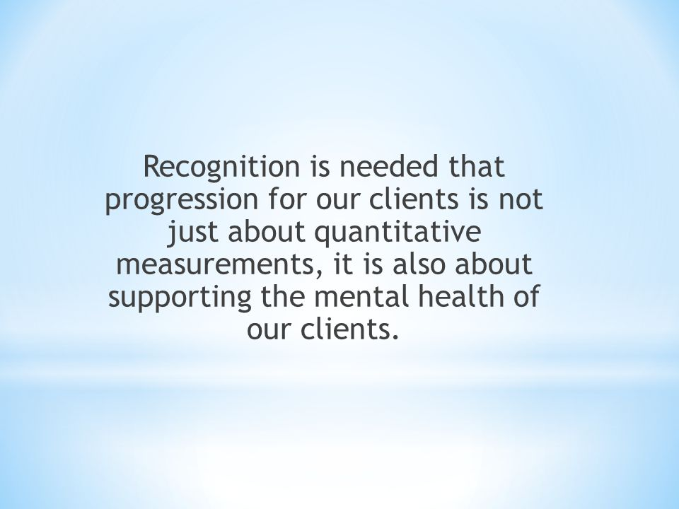 Recognition is needed that progression for our clients is not just about quantitative measurements, it is also about supporting the mental health of our clients.