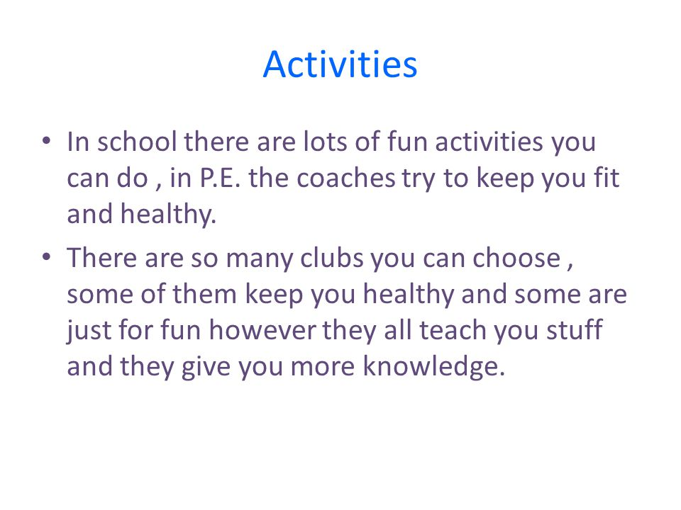 Activities In school there are lots of fun activities you can do , in P.E. the coaches try to keep you fit and healthy.