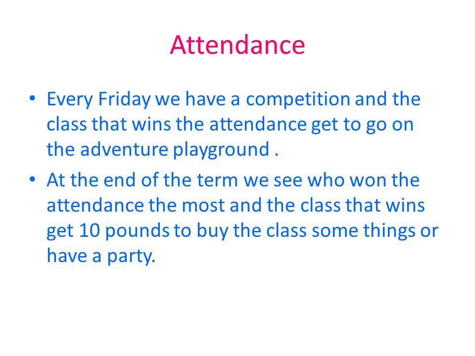 Attendance Every Friday we have a competition and the class that wins the attendance get to go on the adventure playground .