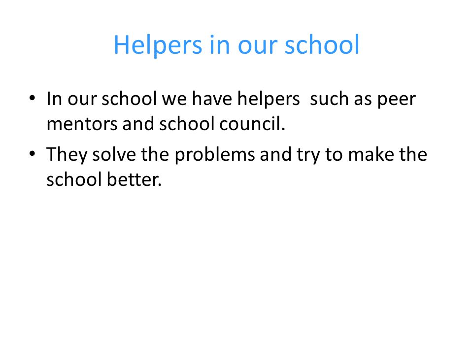 Helpers in our school In our school we have helpers such as peer mentors and school council.