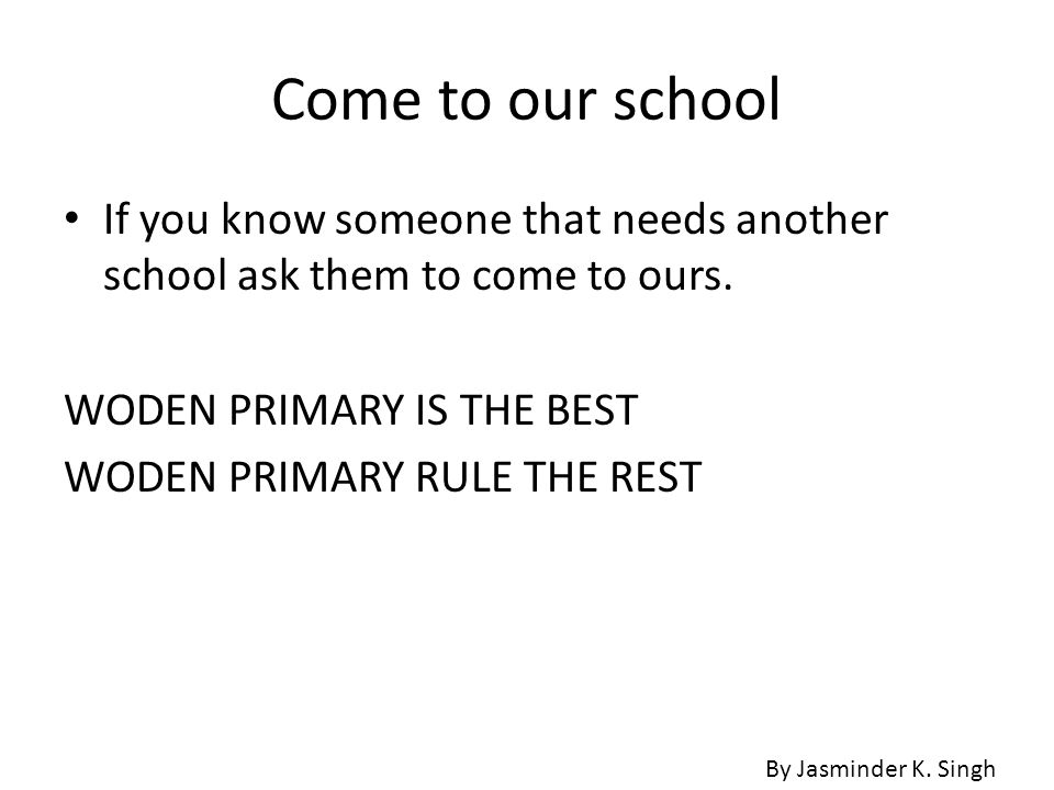 Come to our school If you know someone that needs another school ask them to come to ours. WODEN PRIMARY IS THE BEST.