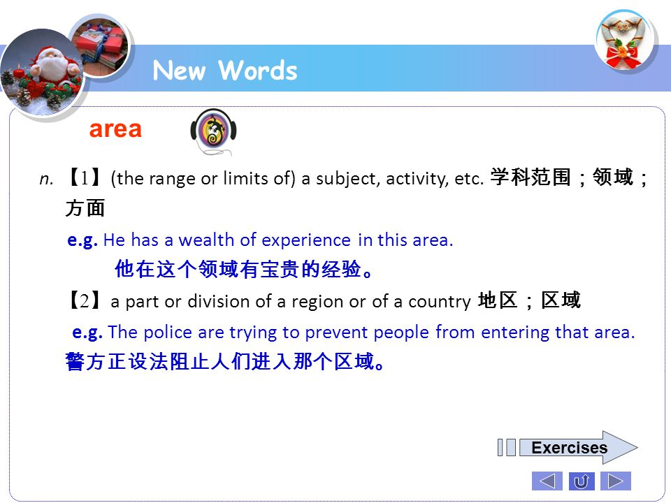 New Words area. n. 【1】(the range or limits of) a subject, activity, etc. 学科范围;领域;方面. e.g. He has a wealth of experience in this area.