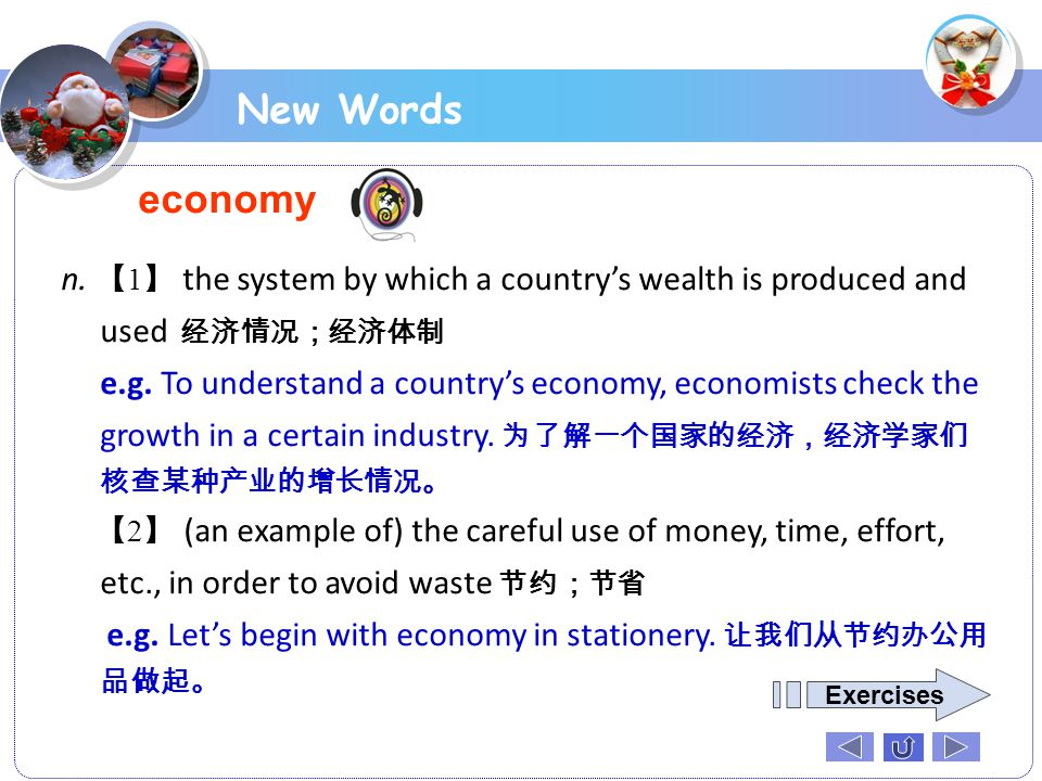 New Words economy. n. 【1】 the system by which a country's wealth is produced and used 经济情况;经济体制.