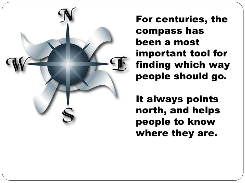 For centuries, the compass has been a most important tool for finding which way people should go.