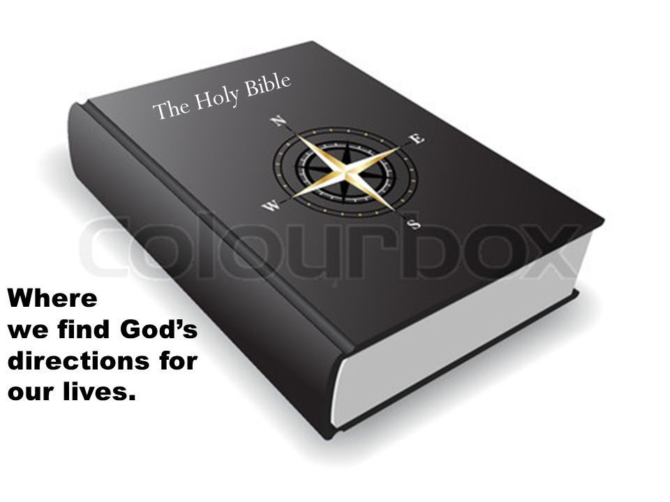 The Holy Bible Where we find God's directions for our lives.