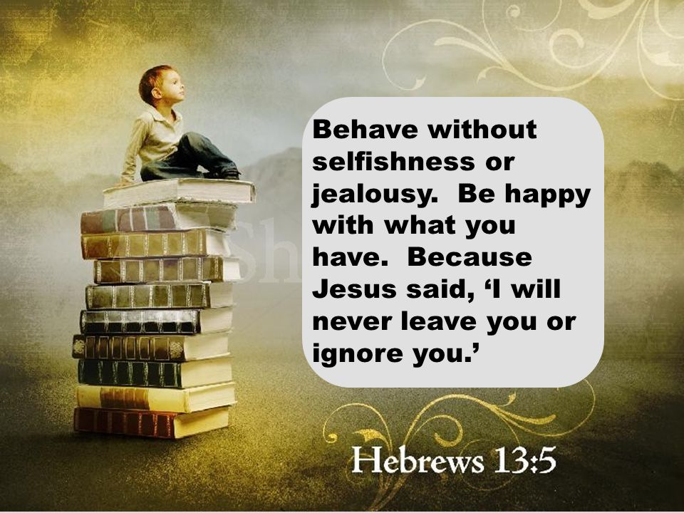 Behave without selfishness or jealousy. Be happy with what you have