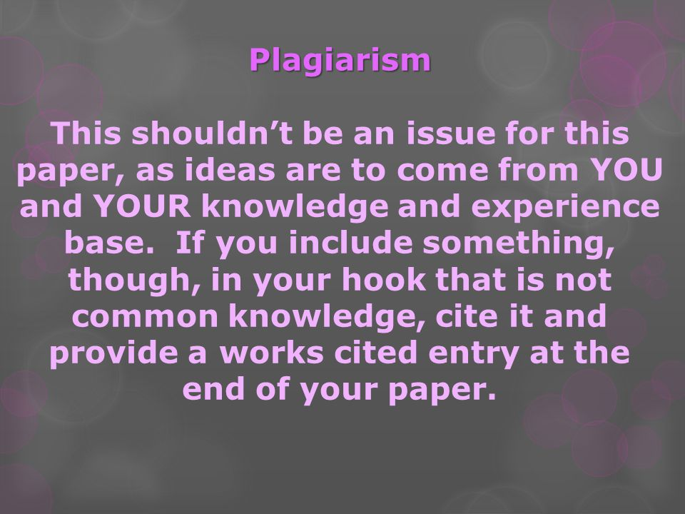 Plagiarism This shouldn't be an issue for this paper, as ideas are to come from YOU and YOUR knowledge and experience base.