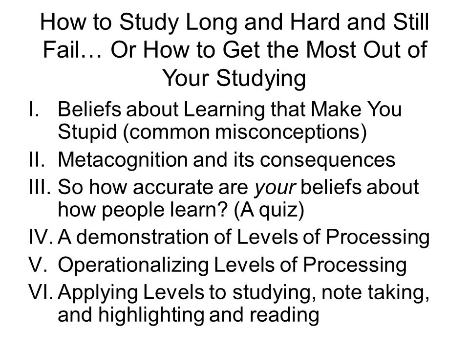 How to Study Long and Hard and Still Fail… Or How to Get the Most Out of Your Studying