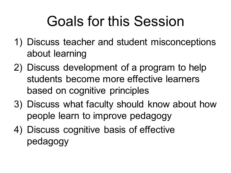 Goals for this Session Discuss teacher and student misconceptions about learning.