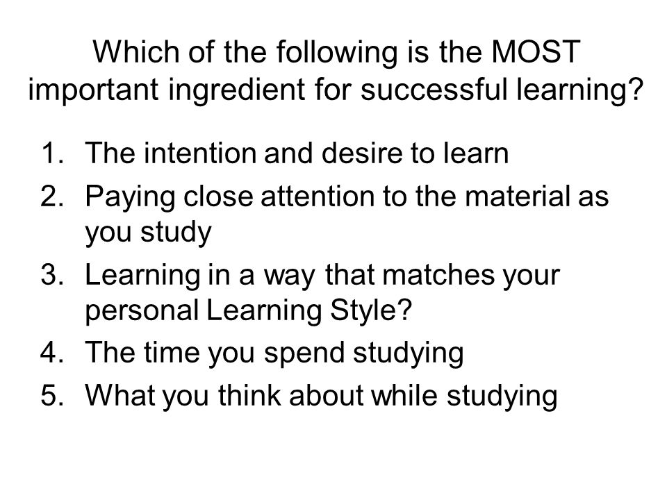 Which of the following is the MOST important ingredient for successful learning