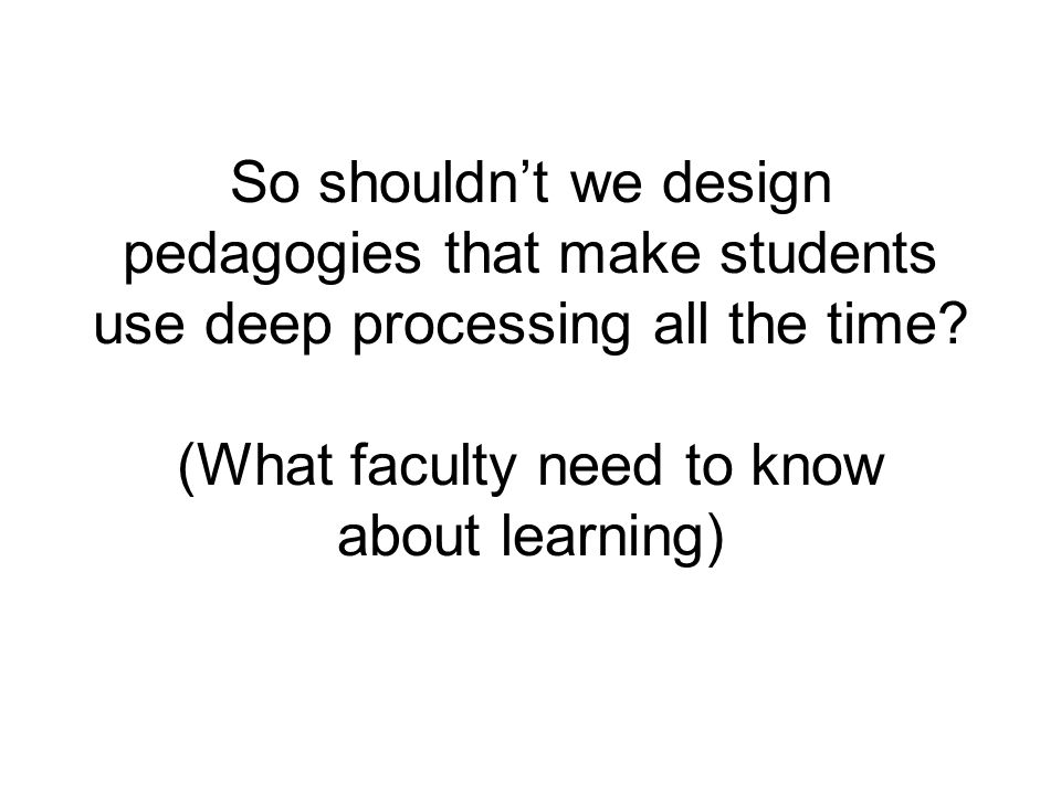 So shouldn't we design pedagogies that make students use deep processing all the time.
