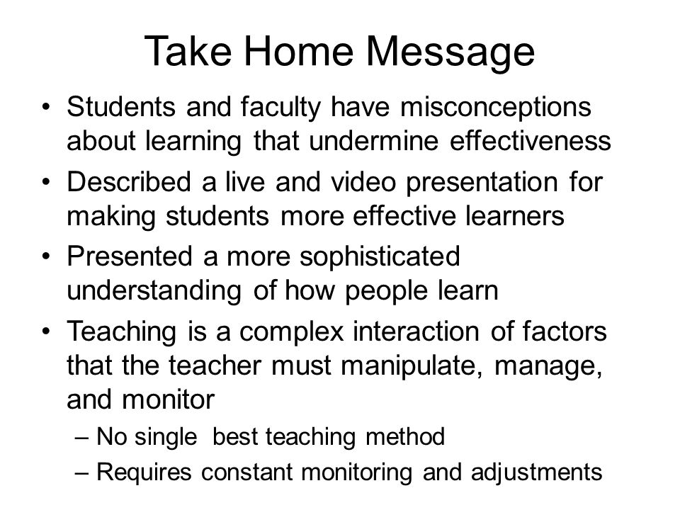 Take Home Message Students and faculty have misconceptions about learning that undermine effectiveness.