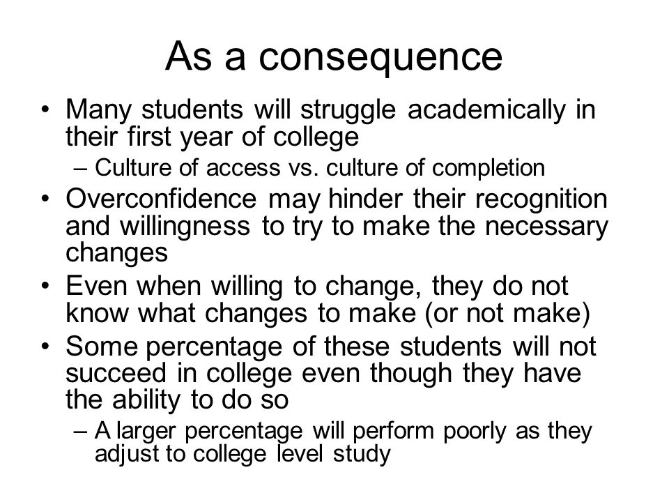 As a consequence Many students will struggle academically in their first year of college. Culture of access vs. culture of completion.