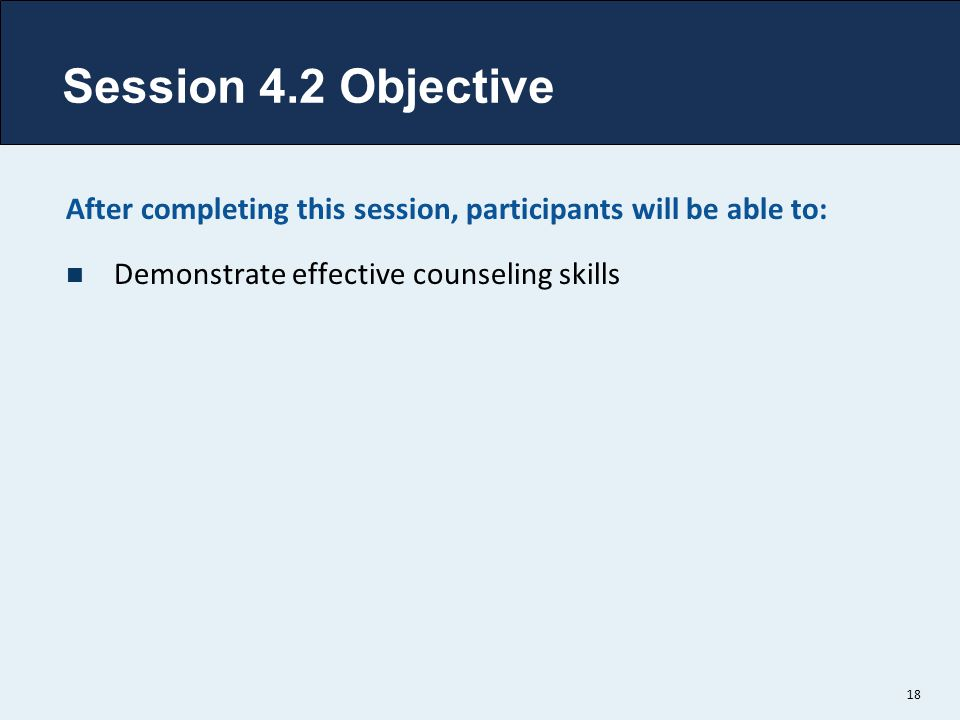 Session 4.2 Objective After completing this session, participants will be able to: Demonstrate effective counseling skills.