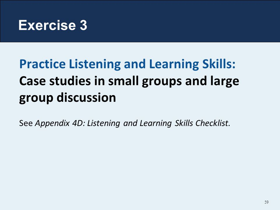 Exercise 3 Practice Listening and Learning Skills: Case studies in small groups and large group discussion.