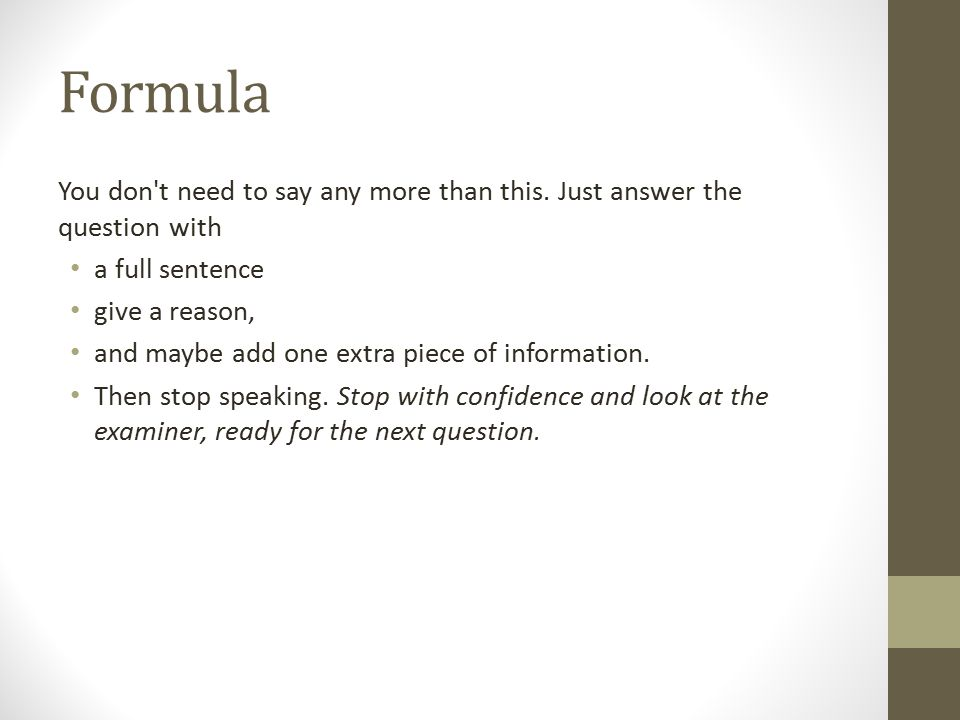 Formula You don t need to say any more than this. Just answer the question with. a full sentence. give a reason,