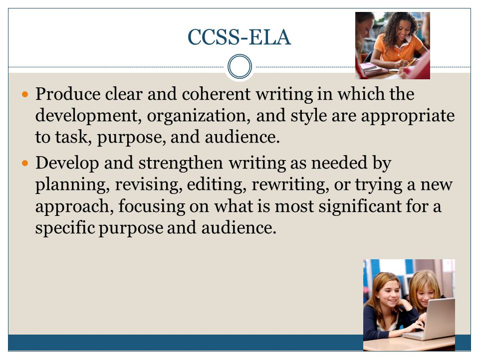 CCSS-ELA Produce clear and coherent writing in which the development, organization, and style are appropriate to task, purpose, and audience.