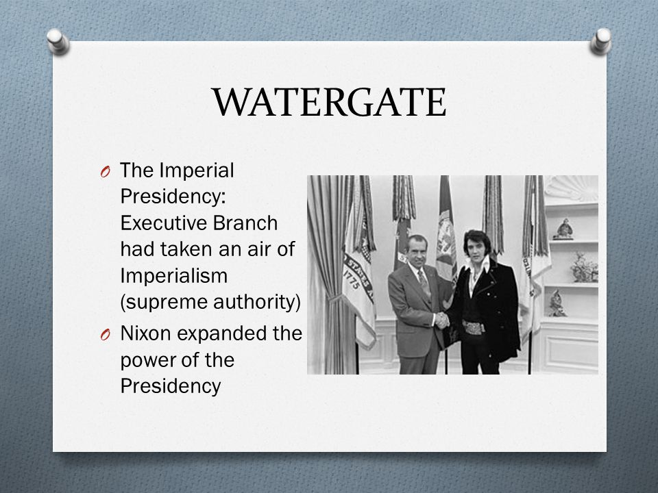 WATERGATE The Imperial Presidency: Executive Branch had taken an air of Imperialism (supreme authority)
