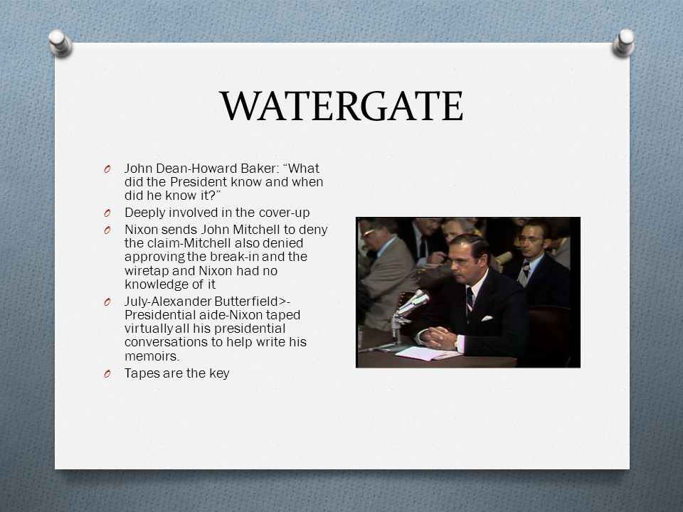 WATERGATE John Dean-Howard Baker: What did the President know and when did he know it Deeply involved in the cover-up.