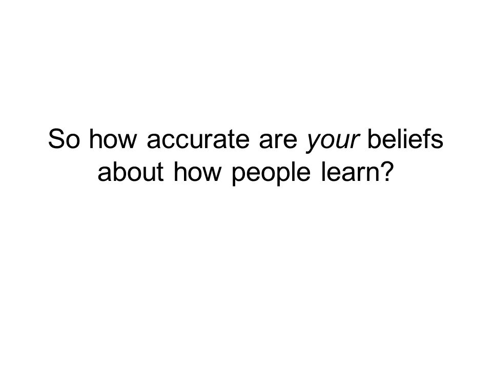 So how accurate are your beliefs about how people learn