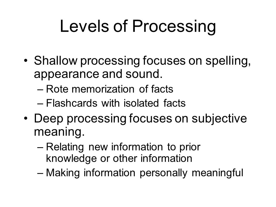 Levels of Processing Shallow processing focuses on spelling, appearance and sound. Rote memorization of facts.
