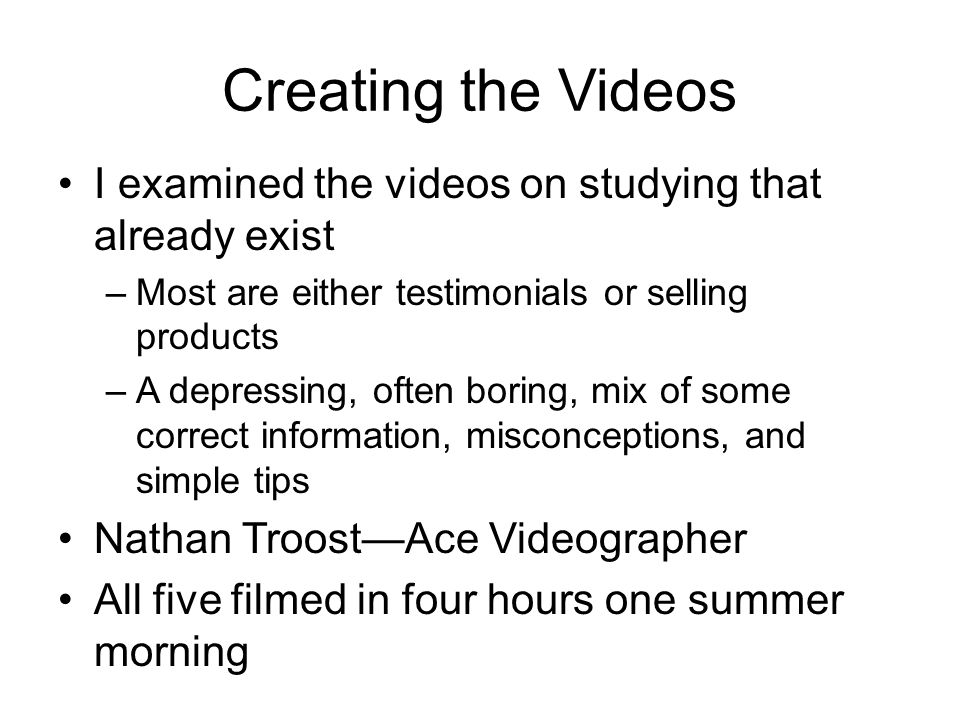 Creating the Videos I examined the videos on studying that already exist. Most are either testimonials or selling products.
