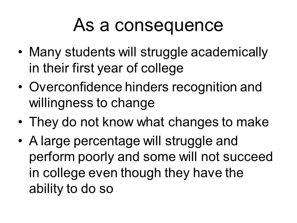As a consequence Many students will struggle academically in their first year of college.