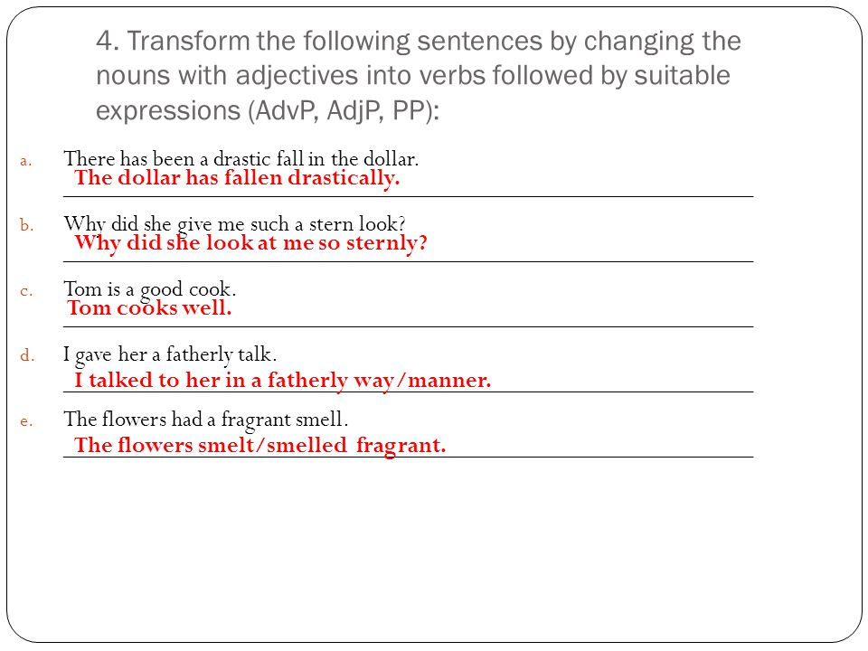 4. Transform the following sentences by changing the nouns with adjectives into verbs followed by suitable expressions (AdvP, AdjP, PP):