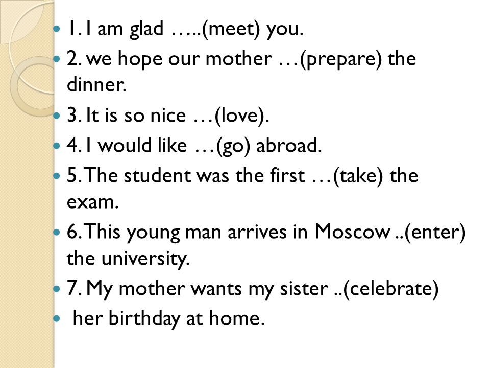1. I am glad …..(meet) you. 2. we hope our mother …(prepare) the dinner. 3. It is so nice …(love).