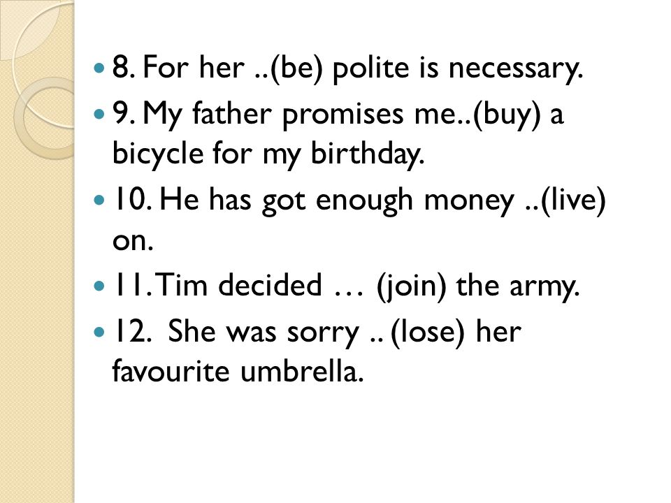 8. For her ..(be) polite is necessary.