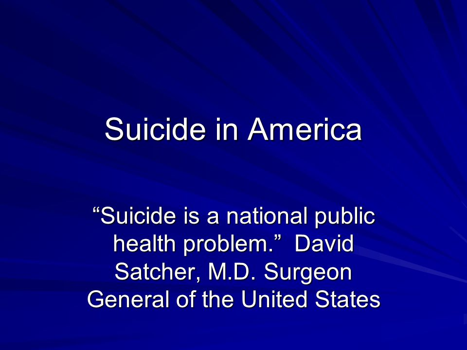 Suicide in America Suicide is a national public health problem. David Satcher, M.D. Surgeon General of the United States.