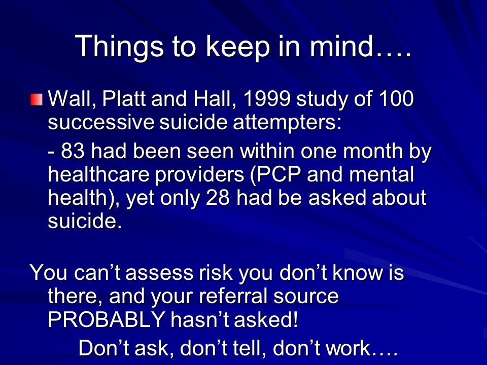 Things to keep in mind…. Wall, Platt and Hall, 1999 study of 100 successive suicide attempters:
