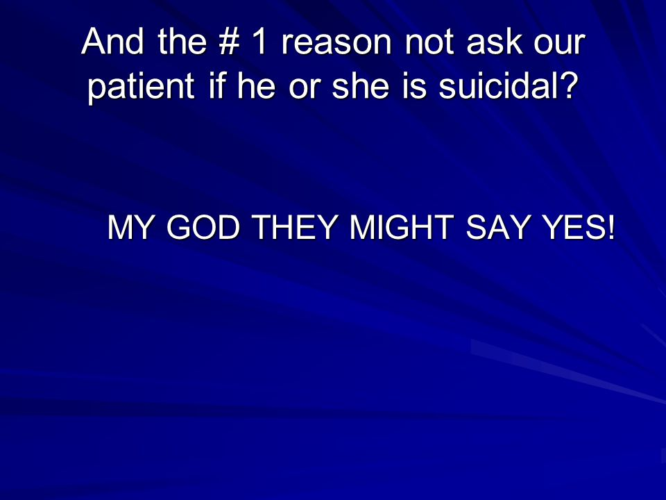 And the # 1 reason not ask our patient if he or she is suicidal