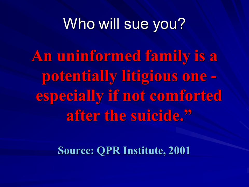 Who will sue you An uninformed family is a potentially litigious one -especially if not comforted after the suicide.