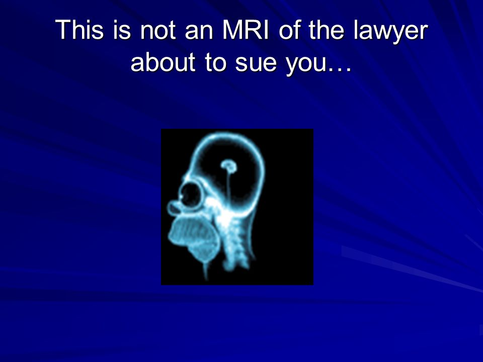This is not an MRI of the lawyer about to sue you…