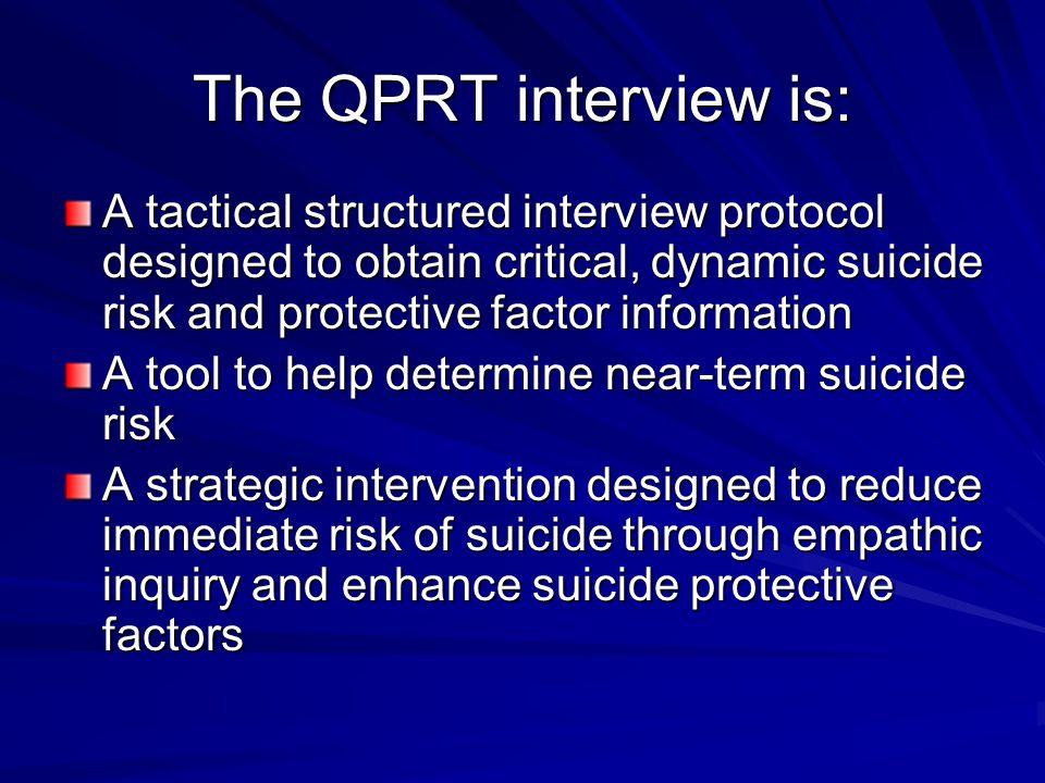 The QPRT interview is: A tactical structured interview protocol designed to obtain critical, dynamic suicide risk and protective factor information.