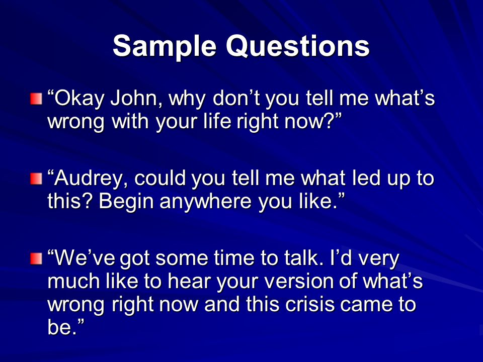 Sample Questions Okay John, why don't you tell me what's wrong with your life right now